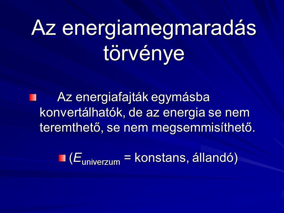 Az energiamegmaradás törvénye Az energiafajták egymásba konvertálhatók, de az energia se nem teremthető, se nem megsemmisíthető.