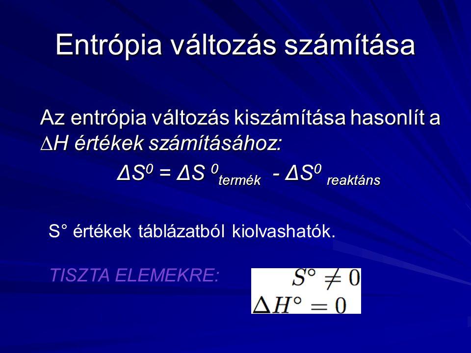 Entrópia változás számítása Az entrópia változás kiszámítása hasonlít a  H értékek számításához: ΔS 0 = ΔS 0 termék - ΔS 0 reaktáns S° értékek táblázatból kiolvashatók.