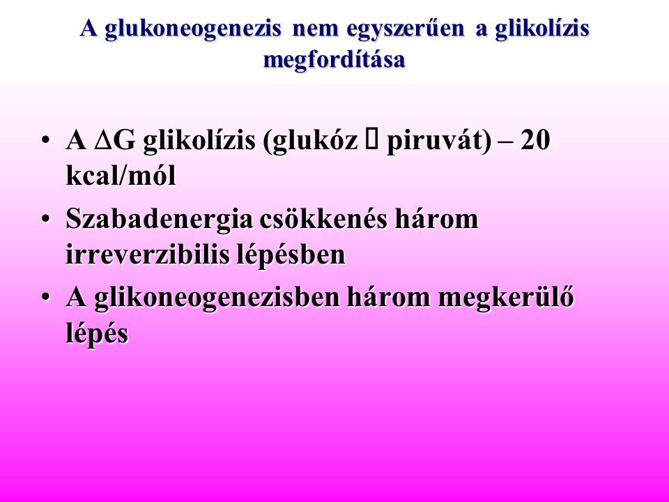 A glukoneogenezis nem egyszerűen a glikolízis megfordítása A  G glikolízis (glukóz  piruvát) – 20 kcal/mólA  G glikolízis (glukóz  piruvát) – 20 k