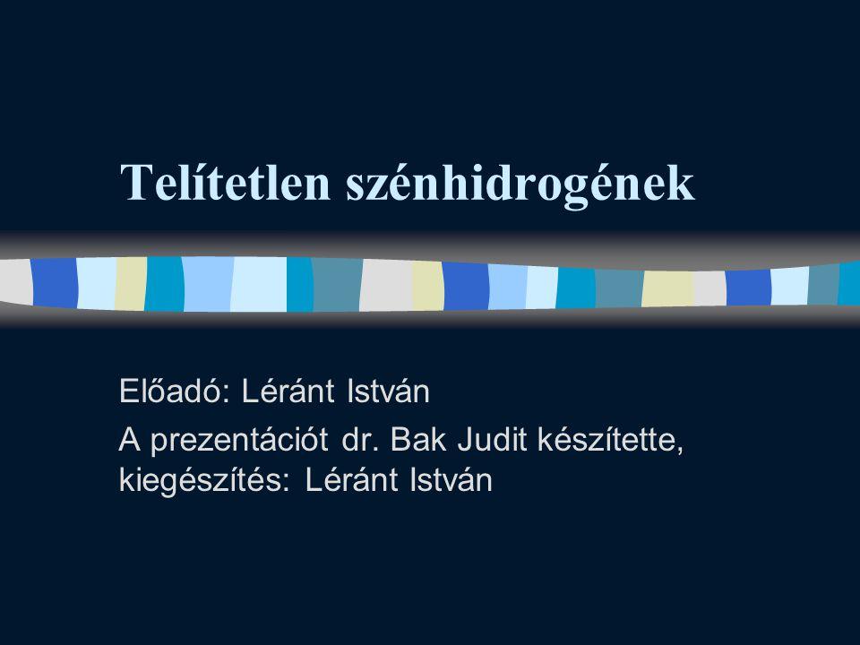 Telítetlen szénhidrogének Előadó: Léránt István A prezentációt dr. Bak Judit készítette, kiegészítés: Léránt István
