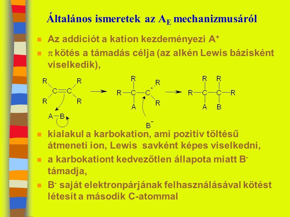 Általános ismeretek az A E mechanizmusáról n Az addiciót a kation kezdeményezi A + n  kötés a támadás célja (az alkén Lewis bázisként viselkedik), n kialakul a karbokation, ami pozitív töltésű átmeneti ion, Lewis savként képes viselkedni, n a karbokationt kedvezőtlen állapota miatt B - támadja, n B - saját elektronpárjának felhasználásával kötést létesít a második C-atommal