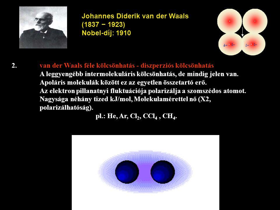 2.van der Waals féle kölcsönhatás - diszperziós kölcsönhatás A leggyengébb intermolekuláris kölcsönhatás, de mindig jelen van. Apoláris molekulák közö