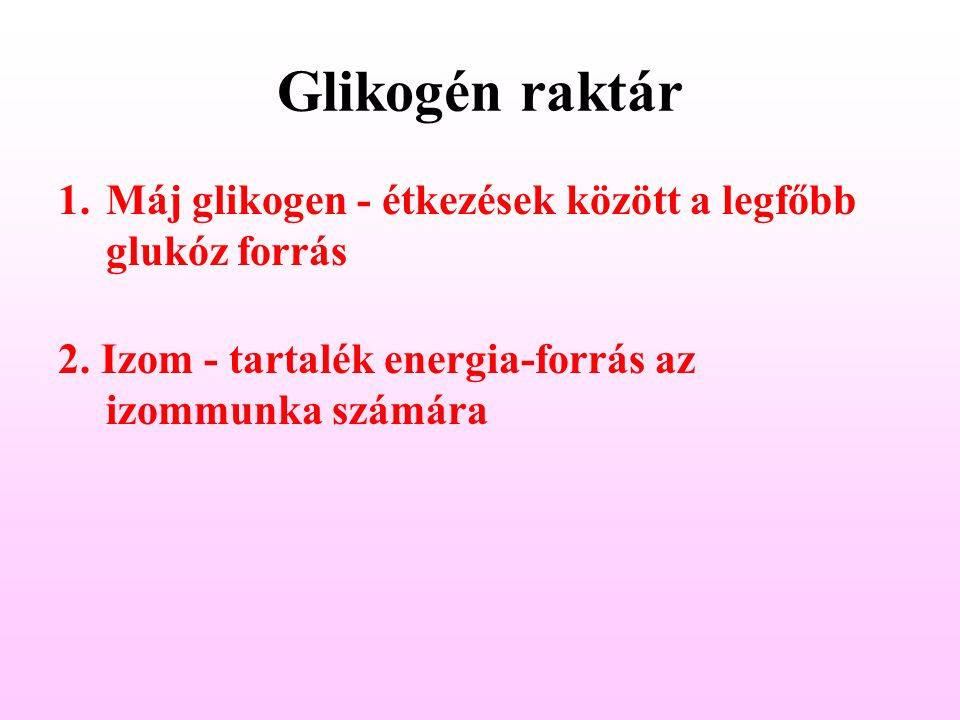 Glikogén raktár 1.Máj glikogen - étkezések között a legfőbb glukóz forrás 2.