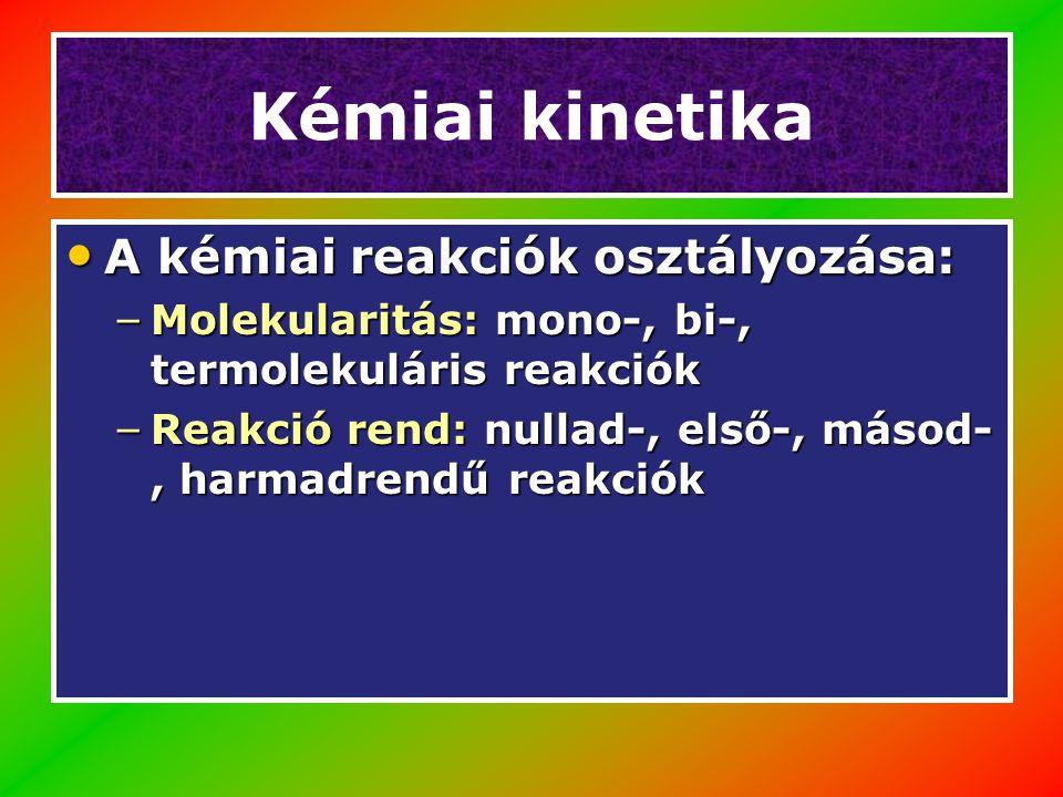 Kémiai kinetika A kémiai reakciók osztályozása: A kémiai reakciók osztályozása: – Molekularitás: mono-, bi-, termolekuláris reakciók – Reakció rend: nullad-, első-, másod-, harmadrendű reakciók