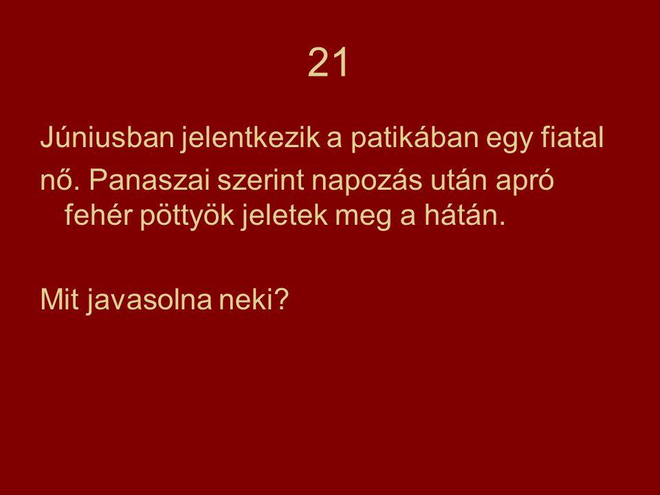 21 Júniusban jelentkezik a patikában egy fiatal nő. Panaszai szerint napozás után apró fehér pöttyök jeletek meg a hátán. Mit javasolna neki?