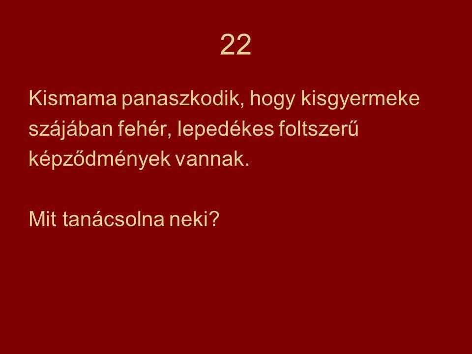 22 Kismama panaszkodik, hogy kisgyermeke szájában fehér, lepedékes foltszerű képződmények vannak. Mit tanácsolna neki?