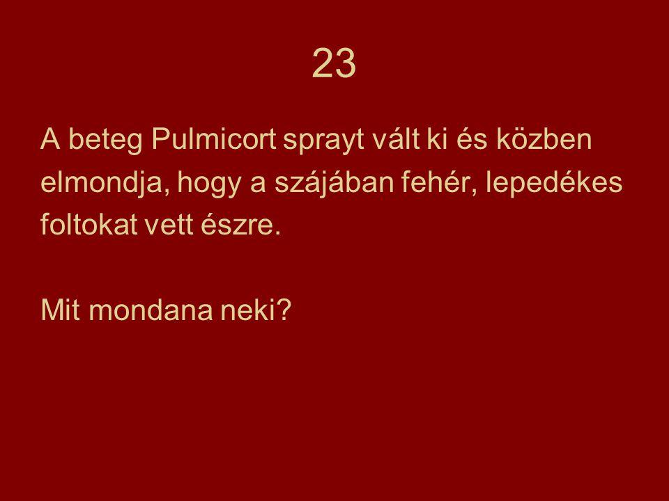 23 A beteg Pulmicort sprayt vált ki és közben elmondja, hogy a szájában fehér, lepedékes foltokat vett észre. Mit mondana neki?