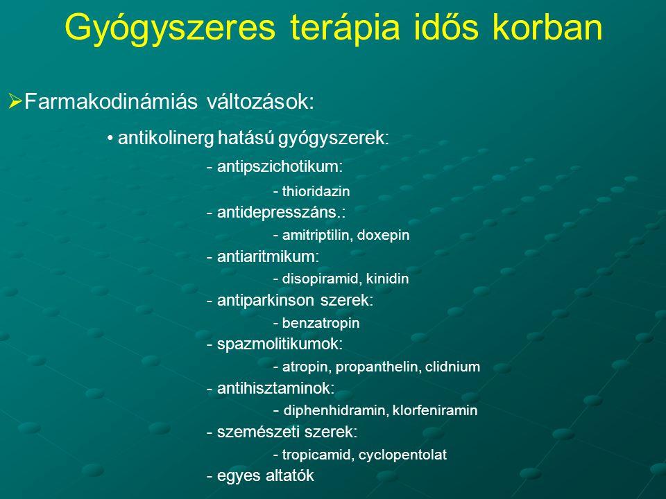  Farmakodinámiás változások: antikolinerg hatású gyógyszerek: - antipszichotikum: - thioridazin - antidepresszáns.: - amitriptilin, doxepin - antiaritmikum: - disopiramid, kinidin - antiparkinson szerek: - benzatropin - spazmolitikumok: - atropin, propanthelin, clidnium - antihisztaminok: - diphenhidramin, klorfeniramin - szemészeti szerek: - tropicamid, cyclopentolat - egyes altatók Gyógyszeres terápia idős korban