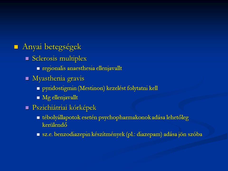 Anyai betegségek Anyai betegségek Sclerosis multiplex Sclerosis multiplex regionalis anaesthesia ellenjavallt regionalis anaesthesia ellenjavallt Myasthenia gravis Myasthenia gravis pyridostigmin (Mestinon) kezelést folytatni kell pyridostigmin (Mestinon) kezelést folytatni kell Mg ellenjavallt Mg ellenjavallt Pszichiátriai kórképek Pszichiátriai kórképek tébolyállapotok esetén psychopharmakonok adása lehetőleg kerülendő tébolyállapotok esetén psychopharmakonok adása lehetőleg kerülendő sz.e.