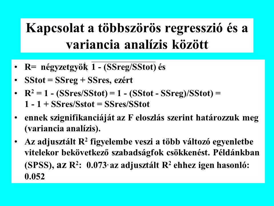 Kapcsolat a többszörös regresszió és a variancia analízis között R= négyzetgyök 1 - (SSreg/SStot) és SStot = SSreg + SSres, ezért R 2 = 1 - (SSres/SStot) = 1 - (SStot - SSreg)/SStot) = 1 - 1 + SSres/Sstot = SSres/SStot ennek szignifikanciáját az F eloszlás szerint határozzuk meg (variancia analízis).