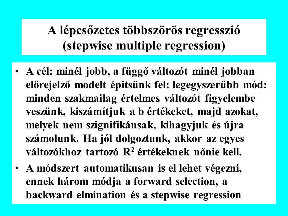 A lépcsőzetes többszörös regresszió (stepwise multiple regression) A cél: minél jobb, a függő változót minél jobban előrejelző modelt épitsünk fel: legegyszerűbb mód: minden szakmailag értelmes változót figyelembe veszünk, kiszámítjuk a b értékeket, majd azokat, melyek nem szignifikánsak, kihagyjuk és újra számolunk.