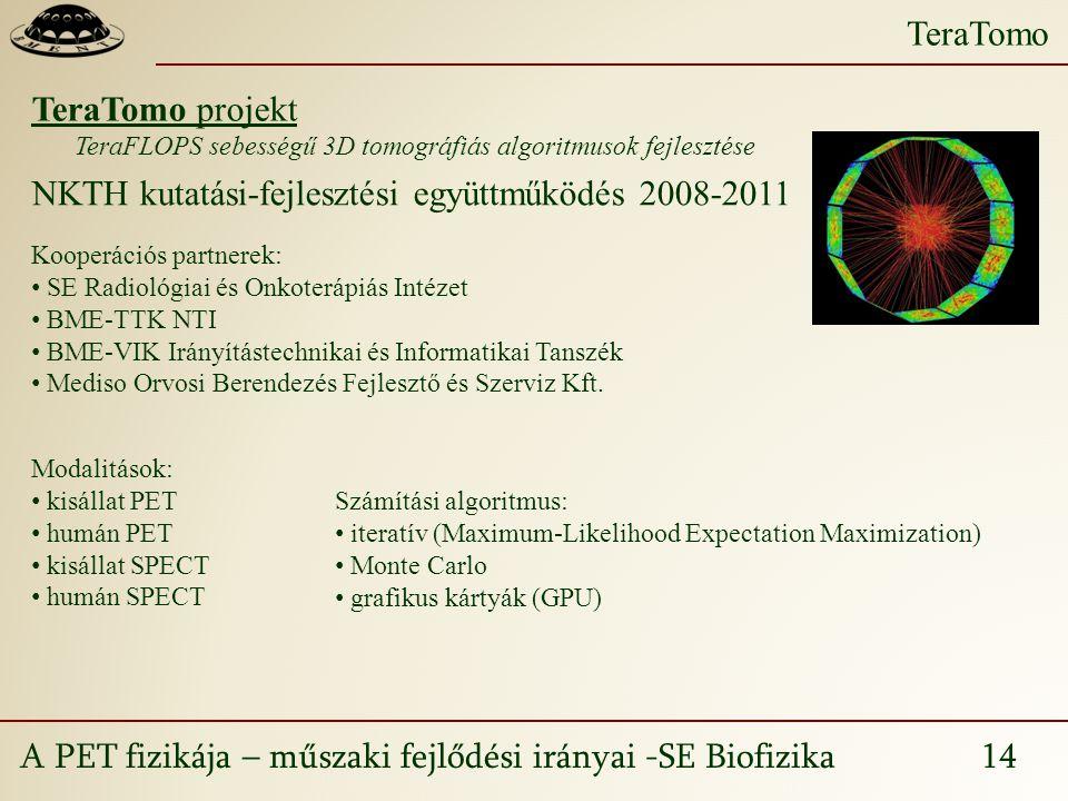 A PET fizikája – műszaki fejlődési irányai -SE Biofizika 14 TeraTomo TeraTomo projekt TeraFLOPS sebességű 3D tomográfiás algoritmusok fejlesztése NKTH kutatási-fejlesztési együttműködés 2008-2011 Kooperációs partnerek: SE Radiológiai és Onkoterápiás Intézet BME-TTK NTI BME-VIK Irányítástechnikai és Informatikai Tanszék Mediso Orvosi Berendezés Fejlesztő és Szerviz Kft.