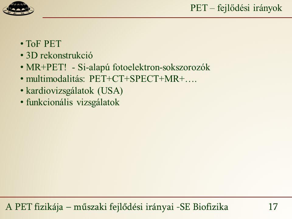 A PET fizikája – műszaki fejlődési irányai -SE Biofizika 17 PET – fejlődési irányok ToF PET 3D rekonstrukció MR+PET.