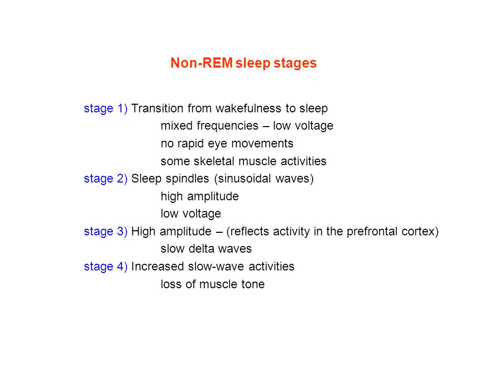 Non-REM sleep stages stage 1) Transition from wakefulness to sleep mixed frequencies – low voltage no rapid eye movements some skeletal muscle activities stage 2) Sleep spindles (sinusoidal waves) high amplitude low voltage stage 3) High amplitude – (reflects activity in the prefrontal cortex) slow delta waves stage 4) Increased slow-wave activities loss of muscle tone
