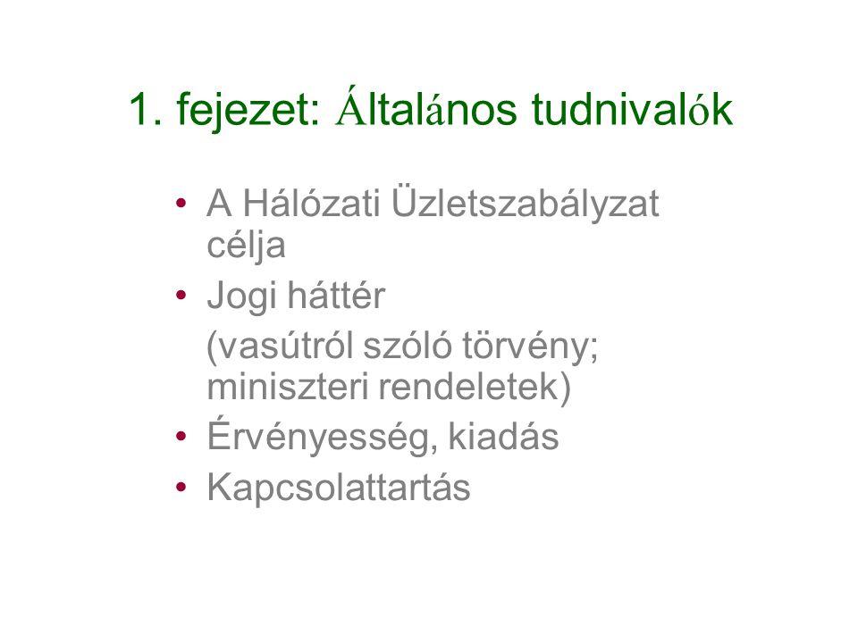 1. fejezet: Általános tudnivalók A Hálózati Üzletszabályzat célja Jogi háttér (vasútról szóló törvény; miniszteri rendeletek) Érvényesség, kiadás Kapc