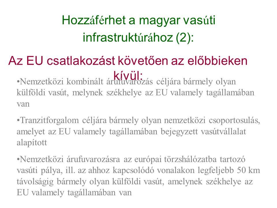 Hozzáférhet a magyar vasúti infrastruktúrához (2): Az EU csatlakozást követően az előbbieken kívül: Nemzetközi kombinált árufuvarozás céljára bármely
