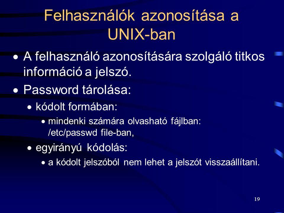 18 Felhasználók azonosítása a UNIX-ban Felhasználó (user) azonosító: –egyedi karaktersorozat. Rendszeren belül: –egyedi numerikus érték: user ID UID,