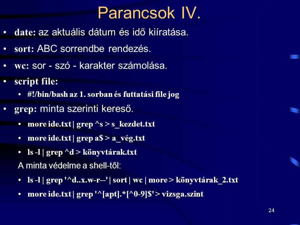 23 Parancsok III. Egy másik lehetőség: cat > ide.txt echo ez egy átirányított szöveg chmod 000 ide.txt Ctrl+D Hiba kimenet: chmode 777 ide.txt 2> hiba
