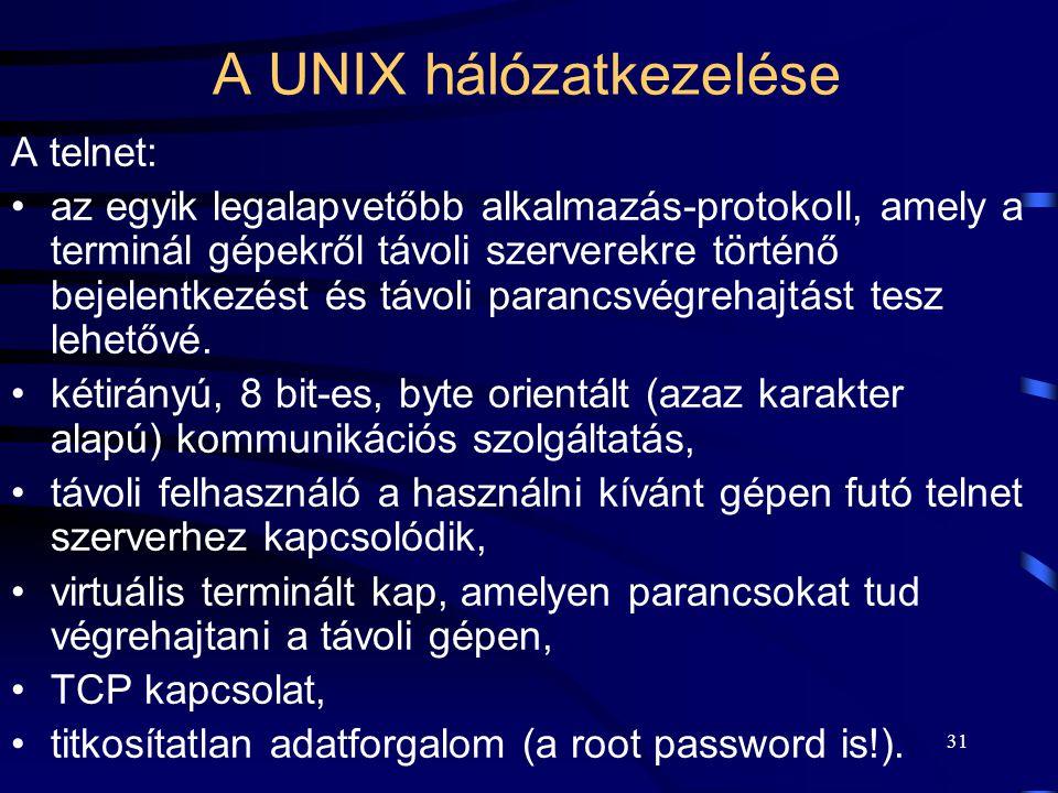 30 A UNIX hálózatkezelése A TCP/IP hálózati protokollt használja. Tulajdonságai:  a fizikai átviteli közeg fölé épül (pl. egy Ethernet-re épül rá), 