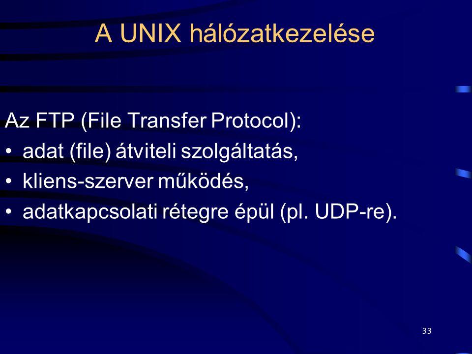 32 A UNIX hálózatkezelése Az SSH (Secure Shell): a telnet semmilyen titkosítást nem tartalmaz, ezért helyette biztonsági okokból manapság már szinte kizárólag, csak az 1995 körül született SSH-t használják.