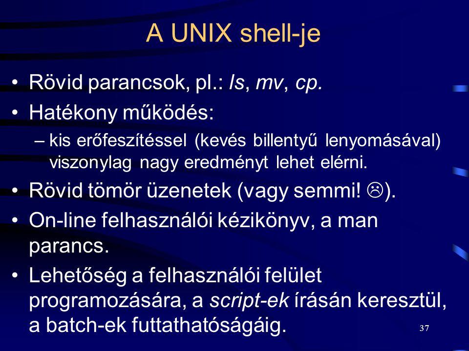 36 A UNIX shell-je A felhasználói, parancsértelmező (command interpreter) felület biztosítása. Nem szerves része az operációs rendszernek, azaz több k