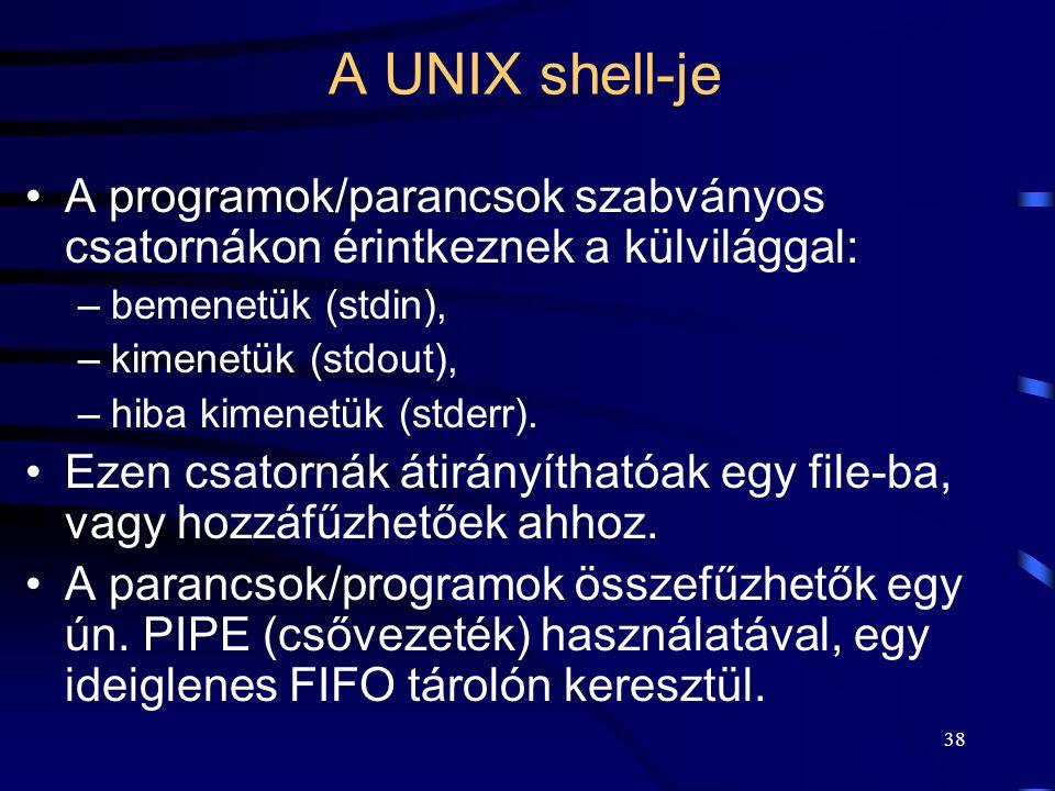 37 A UNIX shell-je Rövid parancsok, pl.: ls, mv, cp. Hatékony működés: –kis erőfeszítéssel (kevés billentyű lenyomásával) viszonylag nagy eredményt le