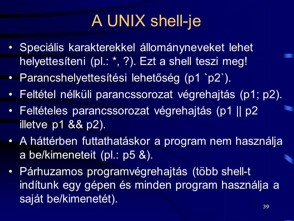 38 A UNIX shell-je A programok/parancsok szabványos csatornákon érintkeznek a külvilággal: –bemenetük (stdin), –kimenetük (stdout), –hiba kimenetük (stderr).