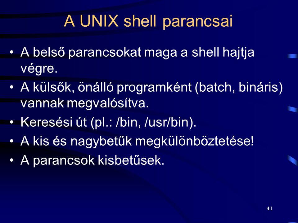 40 A UNIX shell-je A programok/parancsok paraméterezhetősége. Változók: –környezeti (env), ezt minden program eléri, –shell (set), csak a shell éri el