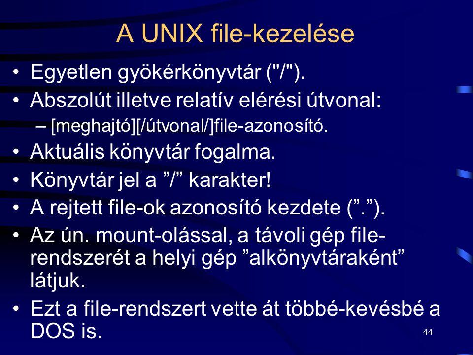 43 A UNIX file-kezelése Az adattárolási egység a file. Ezeket byte-ok sorozataként kezeli az OPR. Soros, szekvenciális elérésűek. A file-rendszer elos