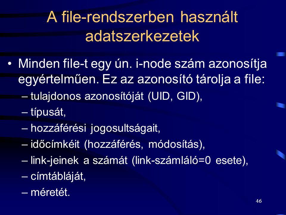 45 A file-rendszerben használt adatszerkezetek A file típusa lehet: –speciális (blokk ill. karakter orientált), –adatállomány, –könyvtár (katalógus) b