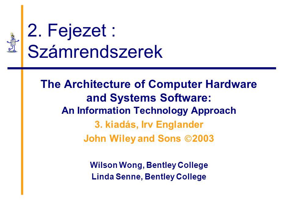 2. Fejezet : Számrendszerek The Architecture of Computer Hardware and Systems Software: An Information Technology Approach 3. kiadás, Irv Englander Jo