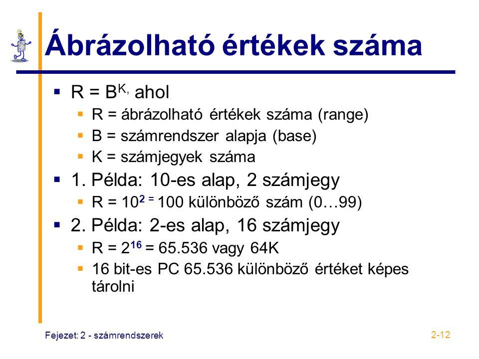 Fejezet: 2 - számrendszerek 2-12 Ábrázolható értékek száma  R = B K, ahol  R = ábrázolható értékek száma (range)  B = számrendszer alapja (base) 