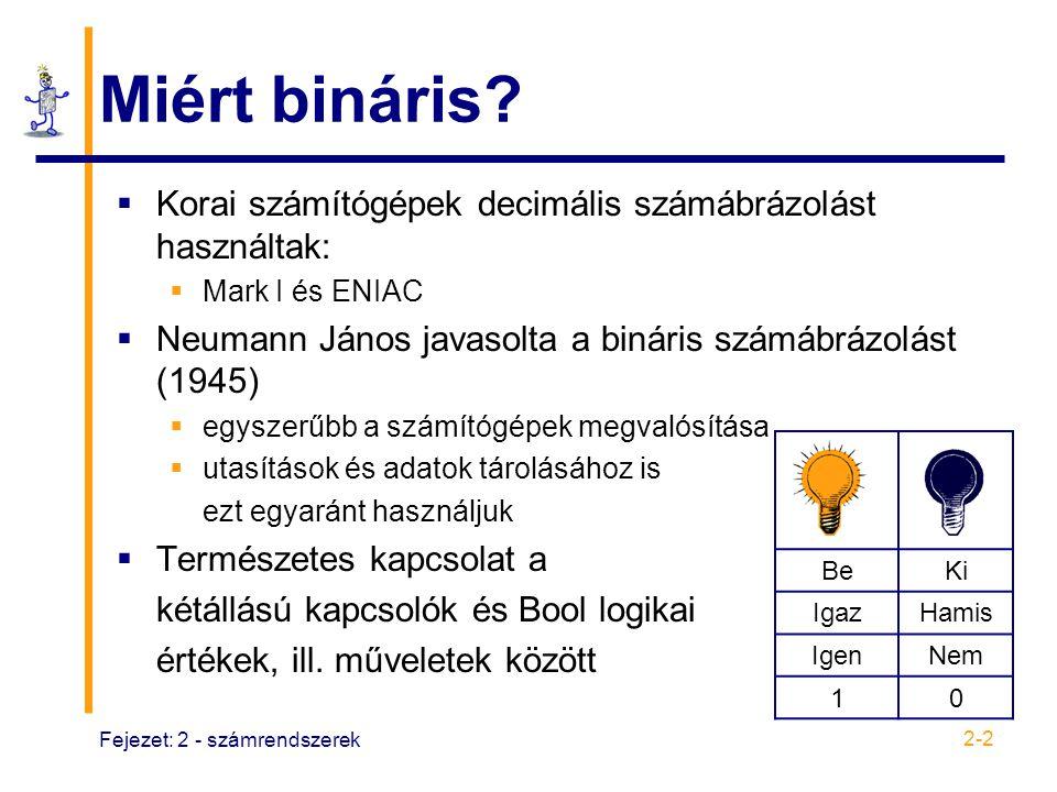 Fejezet: 2 - számrendszerek 2-3 Számolás és aritmetika  Decimális vagy tízes alapú számrendszer  Eredet: számolás az ujjakon  Digit (számjegy) digitus latin szóból ered, jelentése ujj  Alap: a számrendszerben használt számjegyek száma, a nullát is beleértve  Példa: 10-es alapban 10 számjegy van, 0-tól 9-ig  Bináris vagy 2-es alapú  Bit (aritmetikai számjegy): 2 számjegy, 0 és 1  Oktális vagy 8-as alapú: 8 számjegy, 0-tól 7-ig  Hexadecimális vagy 16-os alapú: 16 számjegy, 0-tól F-ig  Példák: 10 10 = A 16 ; 11 10 = B 16