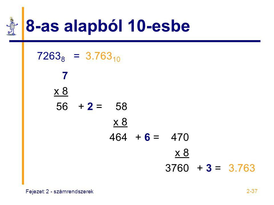 Fejezet: 2 - számrendszerek 2-37 8-as alapból 10-esbe 7263 8 = 3.763 10 7 x 8 56+ 2 =58 x 8 464+ 6 =470 x 8 3760+ 3 =3.763