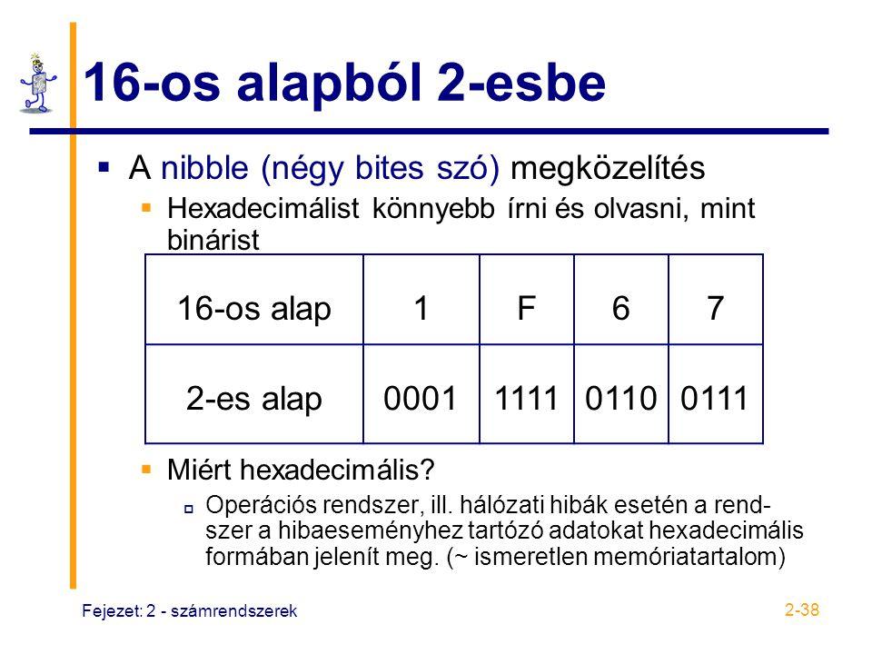 Fejezet: 2 - számrendszerek 2-38 16-os alapból 2-esbe  A nibble (négy bites szó) megközelítés  Hexadecimálist könnyebb írni és olvasni, mint bináris