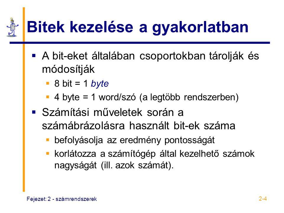 Fejezet: 2 - számrendszerek 2-4 Bitek kezelése a gyakorlatban  A bit-eket általában csoportokban tárolják és módosítják  8 bit = 1 byte  4 byte = 1