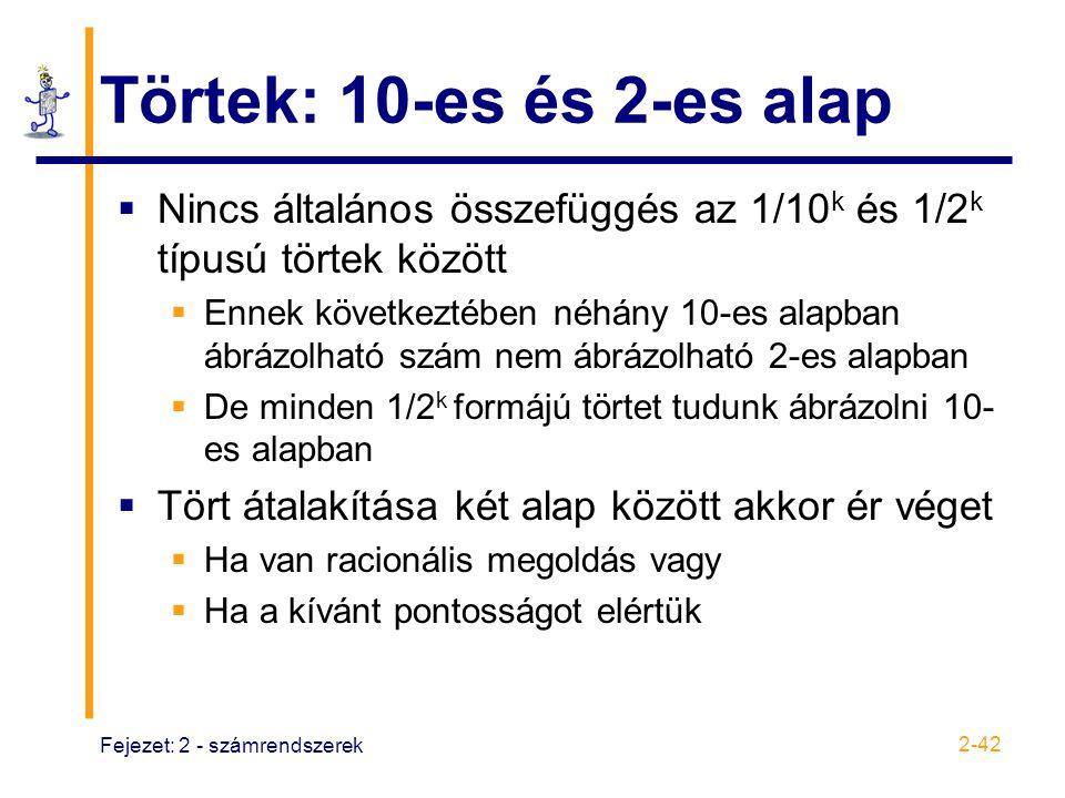 Fejezet: 2 - számrendszerek 2-42 Törtek: 10-es és 2-es alap  Nincs általános összefüggés az 1/10 k és 1/2 k típusú törtek között  Ennek következtébe