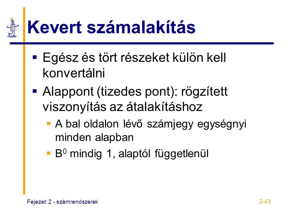 Fejezet: 2 - számrendszerek 2-43 Kevert számalakítás  Egész és tört részeket külön kell konvertálni  Alappont (tizedes pont): rögzített viszonyítás