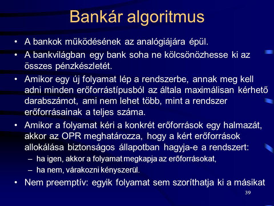 38 Holtpont elkerülése Bankár algoritmus: –csak azokat a folyamatokat engedi futni, amelyek erőforrásigénye kielégíthető, ha az összes erőforrást igén