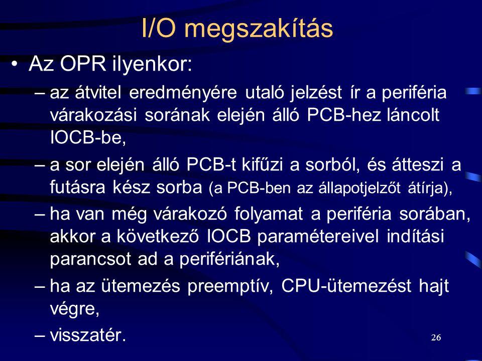 26 I/O megszakítás Az OPR ilyenkor: –az átvitel eredményére utaló jelzést ír a periféria várakozási sorának elején álló PCB-hez láncolt IOCB-be, –a sor elején álló PCB-t kifűzi a sorból, és átteszi a futásra kész sorba (a PCB-ben az állapotjelzőt átírja), –ha van még várakozó folyamat a periféria sorában, akkor a következő IOCB paramétereivel indítási parancsot ad a perifériának, –ha az ütemezés preemptív, CPU-ütemezést hajt végre, –visszatér.