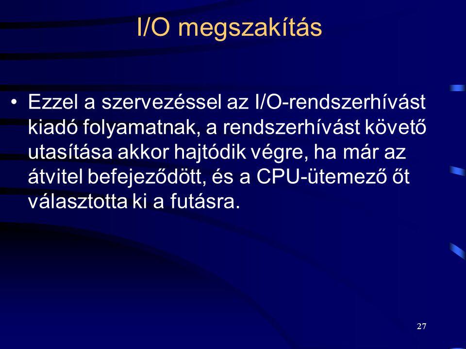 27 I/O megszakítás Ezzel a szervezéssel az I/O-rendszerhívást kiadó folyamatnak, a rendszerhívást követő utasítása akkor hajtódik végre, ha már az átvitel befejeződött, és a CPU-ütemező őt választotta ki a futásra.