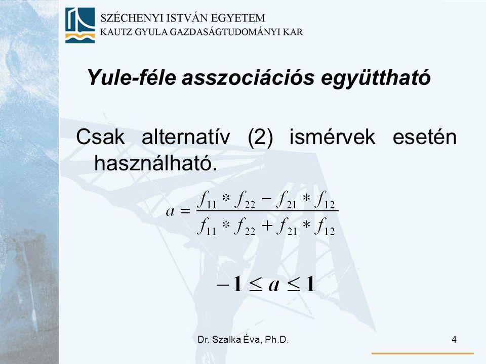 Dr. Szalka Éva, Ph.D.4 Yule-féle asszociációs együttható Csak alternatív (2) ismérvek esetén használható.