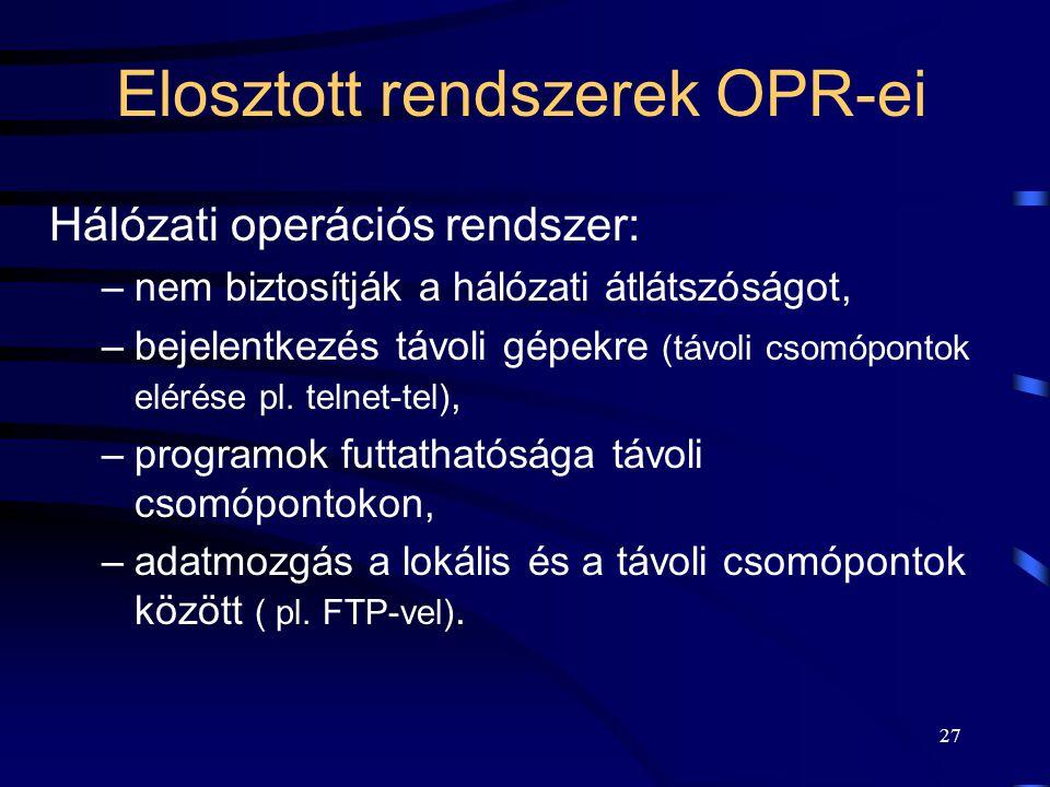 27 Elosztott rendszerek OPR-ei Hálózati operációs rendszer: –nem biztosítják a hálózati átlátszóságot, –bejelentkezés távoli gépekre (távoli csomópontok elérése pl.