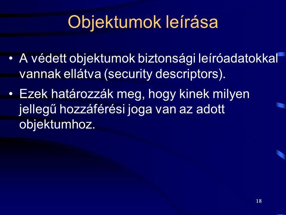 18 Objektumok leírása A védett objektumok biztonsági leíróadatokkal vannak ellátva (security descriptors). Ezek határozzák meg, hogy kinek milyen jell
