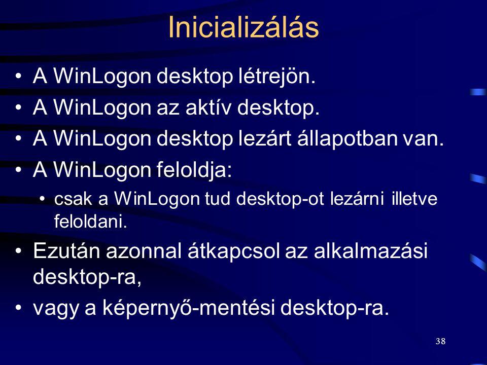 38 Inicializálás A WinLogon desktop létrejön. A WinLogon az aktív desktop. A WinLogon desktop lezárt állapotban van. A WinLogon feloldja: csak a WinLo
