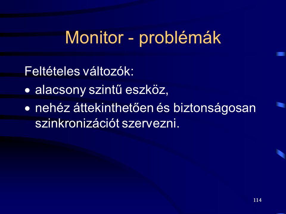 113 Szinkronizáció monitorral Feltételes változó (conditional variable). Bináris szemaforhoz hasonló adattípus. Két speciális belépési ponttal:  wait