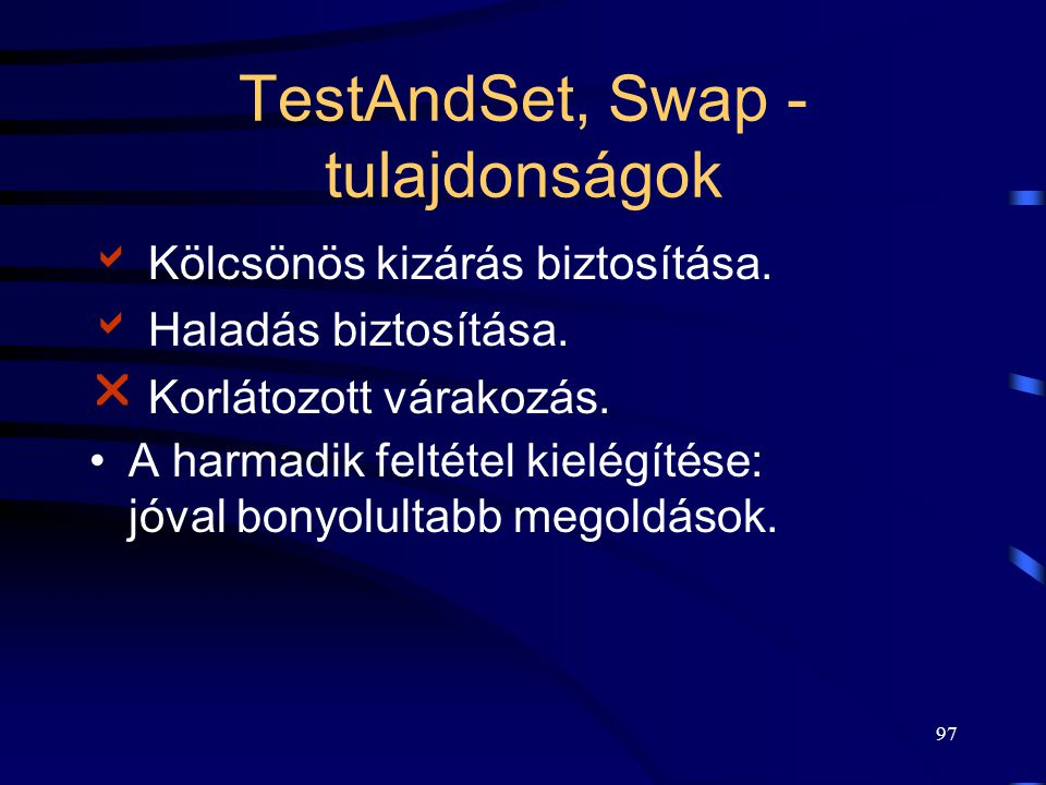 96 Swap entry: kulcs := IGAZ; do swap(lakat, kulcs); while (kulcs == IGAZ); (Amíg a lakat zárt, tartsd zárva és ne lépj be a kritikus szakaszba, ha a