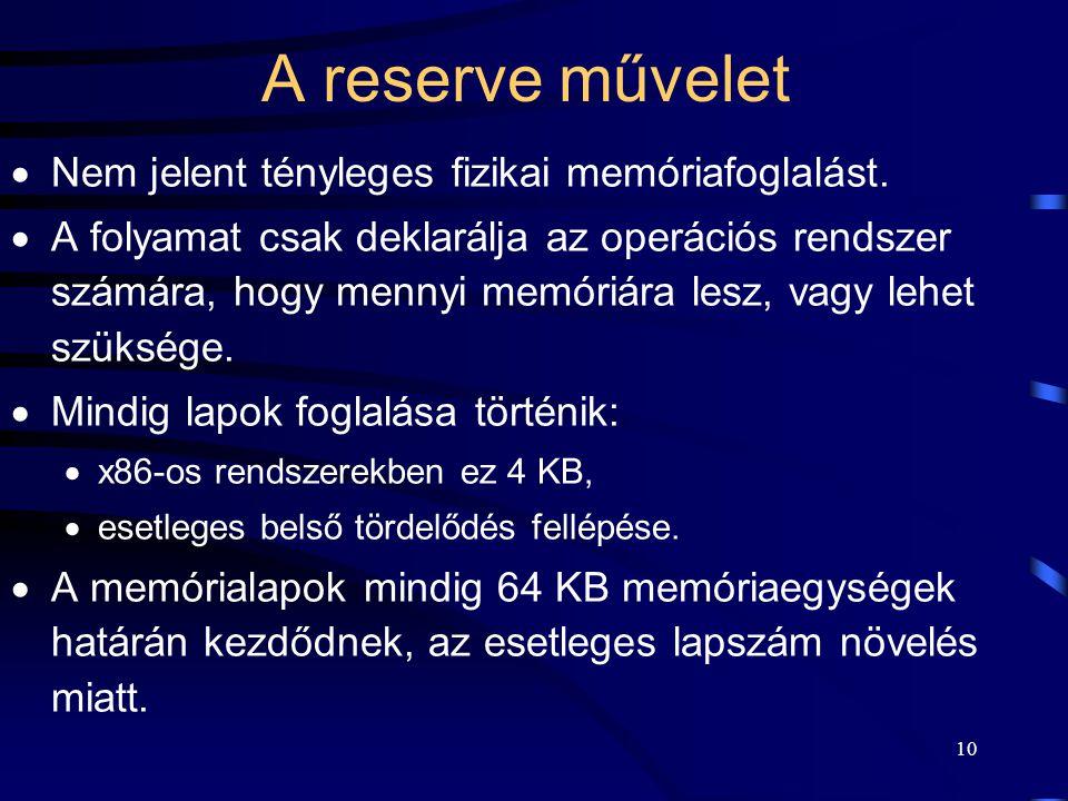 10 A reserve művelet  Nem jelent tényleges fizikai memóriafoglalást.  A folyamat csak deklarálja az operációs rendszer számára, hogy mennyi memóriár