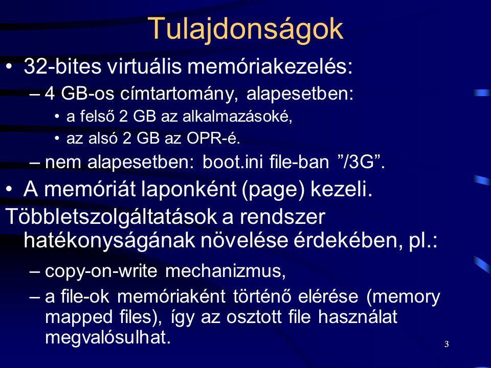 3 Tulajdonságok 32-bites virtuális memóriakezelés: –4 GB-os címtartomány, alapesetben: a felső 2 GB az alkalmazásoké, az alsó 2 GB az OPR-é. –nem alap