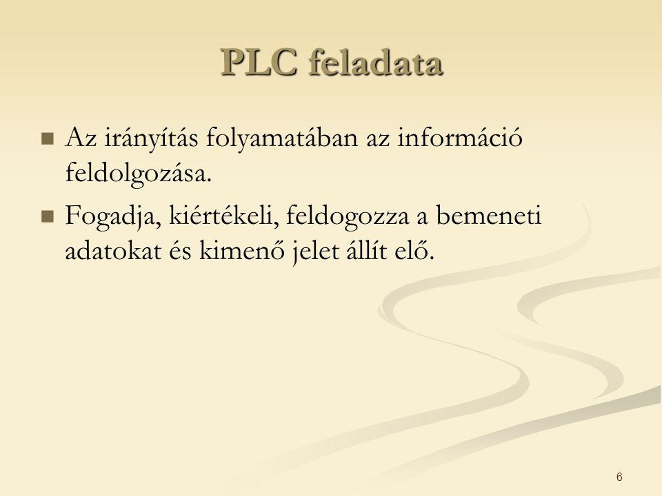6 PLC feladata Az irányítás folyamatában az információ feldolgozása. Fogadja, kiértékeli, feldogozza a bemeneti adatokat és kimenő jelet állít elő.